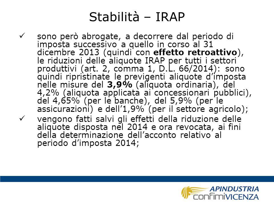 Stabilità – IRAP Valutazioni: -la mancata diminuzione delle aliquote IRAP si traduce in un aggravio d'imposta per il 2014 e un risparmio per il 2015 (che si vedrà concretamente nel 2016 in sede di dichiarazione) -il risparmio d'imposta per il 2015 premia le imprese che occupano dipendenti a tempo indeterminato (riduzione del cuneo fiscale sul lavoro) -è ormai una costante incentivare il lavoro a tempo indeterminato (vedi SGRAVIO)
