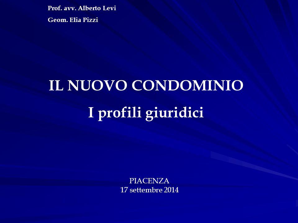 Prof. avv. Alberto Levi Geom. Elia Pizzi IL NUOVO CONDOMINIO I profili giuridici PIACENZA 17 settembre 2014