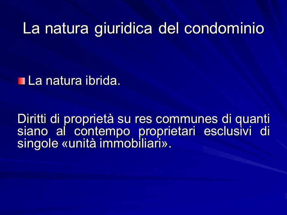 La natura giuridica del condominio La natura ibrida. Diritti di proprietà su res communes di quanti siano al contempo proprietari esclusivi di singole