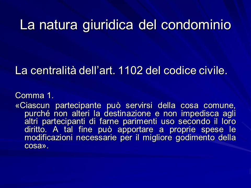 La natura giuridica del condominio La centralità dell'art. 1102 del codice civile. Comma 1. «Ciascun partecipante può servirsi della cosa comune, purc