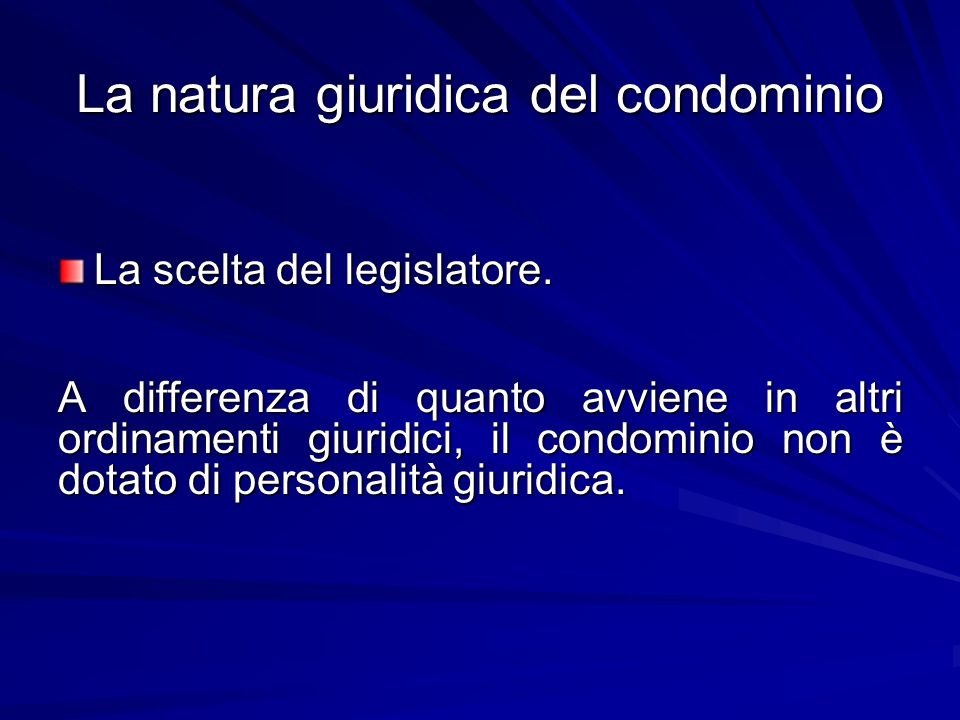 La natura giuridica del condominio La scelta del legislatore. A differenza di quanto avviene in altri ordinamenti giuridici, il condominio non è dotat