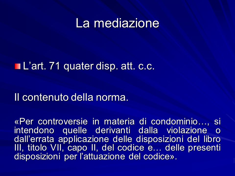 La mediazione L'art. 71 quater disp. att. c.c. Il contenuto della norma. «Per controversie in materia di condominio…, si intendono quelle derivanti da