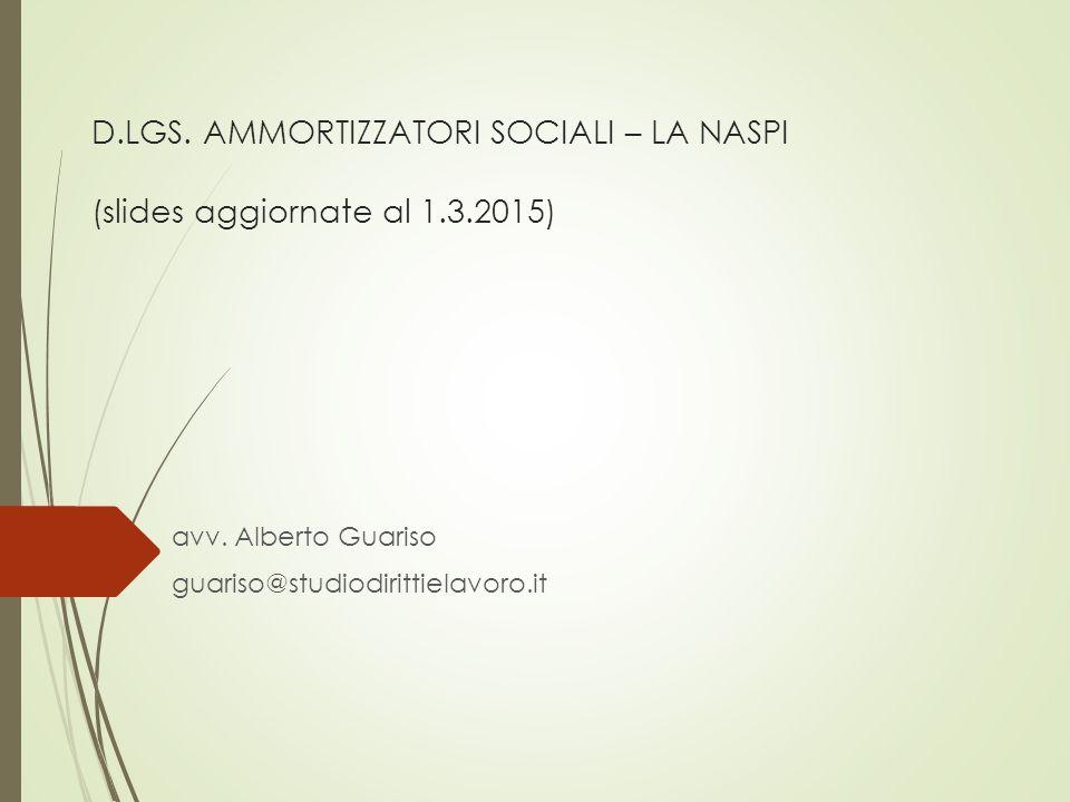 D.LGS. AMMORTIZZATORI SOCIALI – LA NASPI (slides aggiornate al 1.3.2015) avv. Alberto Guariso guariso@studiodirittielavoro.it