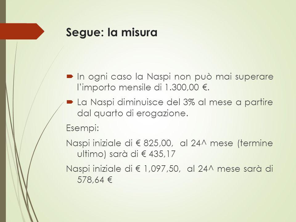 Segue: la misura  In ogni caso la Naspi non può mai superare l'importo mensile di 1.300,00 €.  La Naspi diminuisce del 3% al mese a partire dal quar