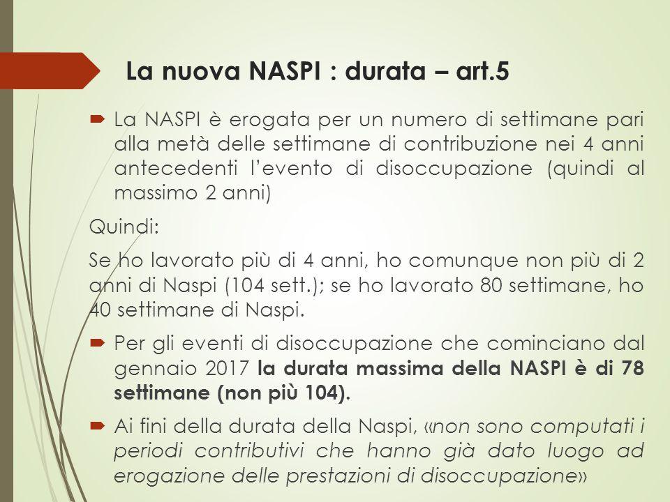 La nuova NASPI : durata – art.5  La NASPI è erogata per un numero di settimane pari alla metà delle settimane di contribuzione nei 4 anni antecedenti