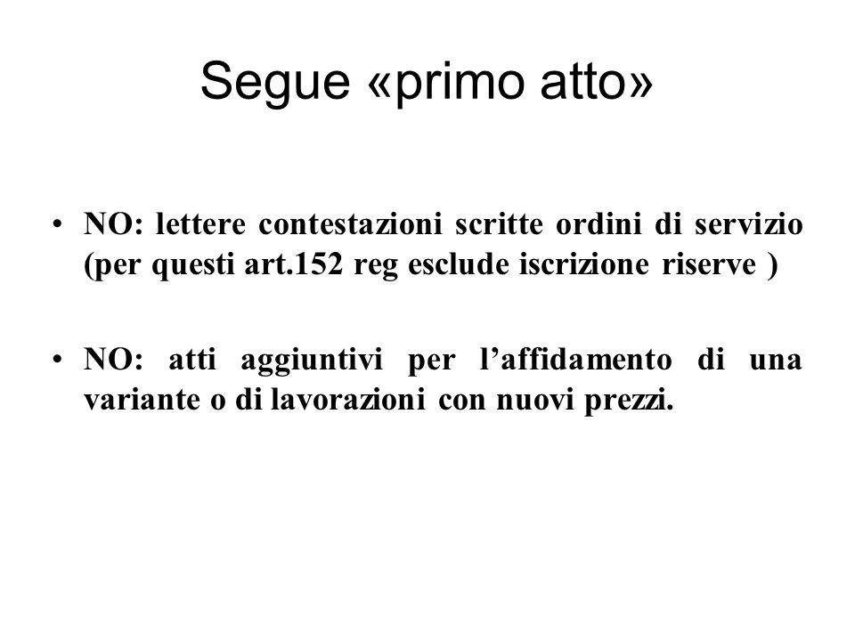 Segue «primo atto» NO: lettere contestazioni scritte ordini di servizio (per questi art.152 reg esclude iscrizione riserve ) NO: atti aggiuntivi per l'affidamento di una variante o di lavorazioni con nuovi prezzi.