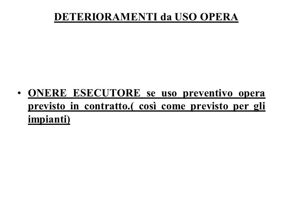 DETERIORAMENTI da USO OPERA ONERE ESECUTORE se uso preventivo opera previsto in contratto.( così come previsto per gli impianti)