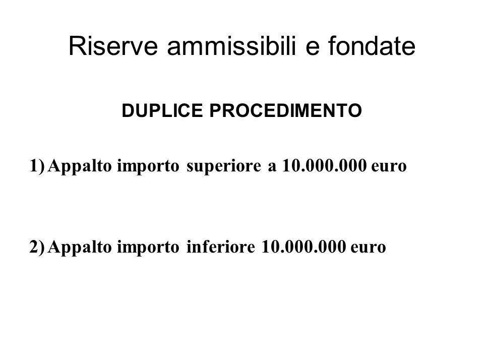 Riserve ammissibili e fondate DUPLICE PROCEDIMENTO 1)Appalto importo superiore a 10.000.000 euro 2)Appalto importo inferiore 10.000.000 euro
