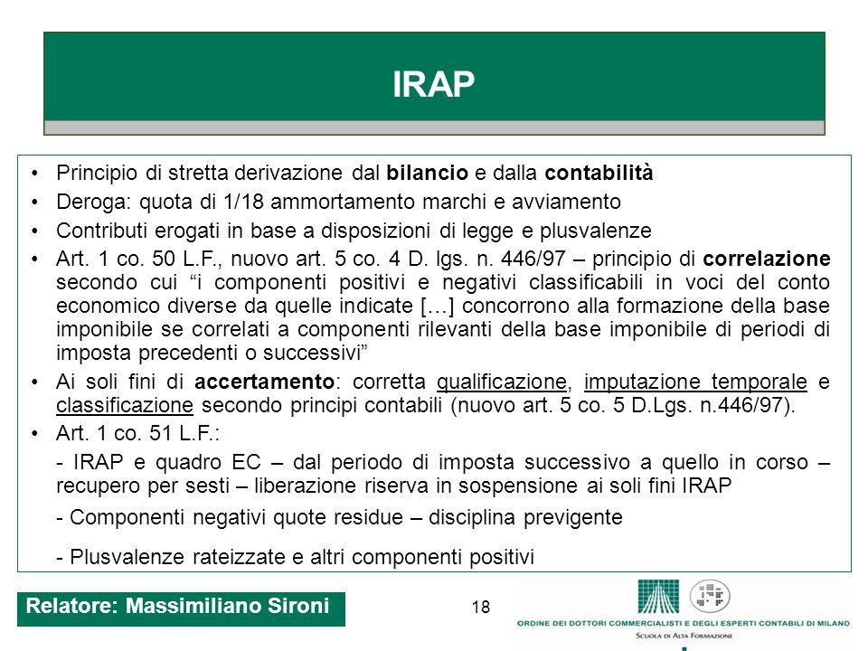 18 IRAP Principio di stretta derivazione dal bilancio e dalla contabilità Deroga: quota di 1/18 ammortamento marchi e avviamento Contributi erogati in base a disposizioni di legge e plusvalenze Art.