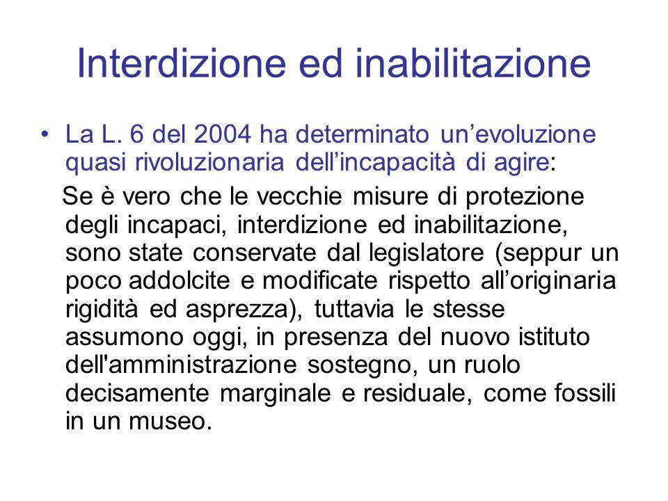 Interdizione ed inabilitazione La L. 6 del 2004 ha determinato un'evoluzione quasi rivoluzionaria dell'incapacità di agire: Se è vero che le vecchie m