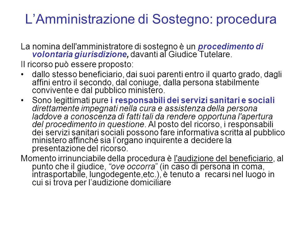 L'Amministrazione di Sostegno: procedura La nomina dell amministratore di sostegno è un procedimento di volontaria giurisdizione, davanti al Giudice Tutelare.