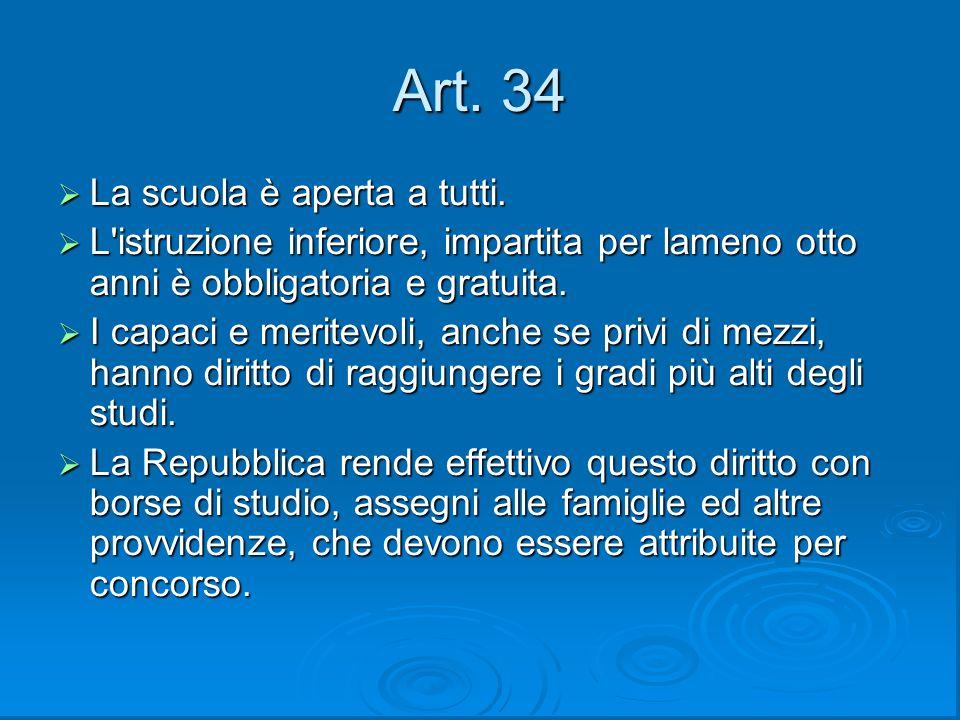 Art. 34  La scuola è aperta a tutti.  L'istruzione inferiore, impartita per lameno otto anni è obbligatoria e gratuita.  I capaci e meritevoli, anc