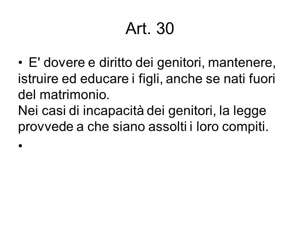 Art. 30 E' dovere e diritto dei genitori, mantenere, istruire ed educare i figli, anche se nati fuori del matrimonio. Nei casi di incapacità dei genit