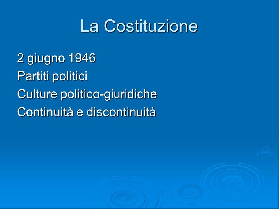 La Costituzione 2 giugno 1946 Partiti politici Culture politico-giuridiche Continuità e discontinuità