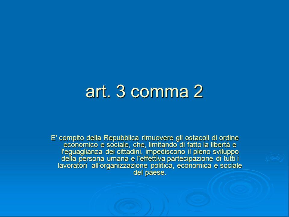 art. 3 comma 2 E' compito della Repubblica rimuovere gli ostacoli di ordine economico e sociale, che, limitando di fatto la libertà e l'eguaglianza de