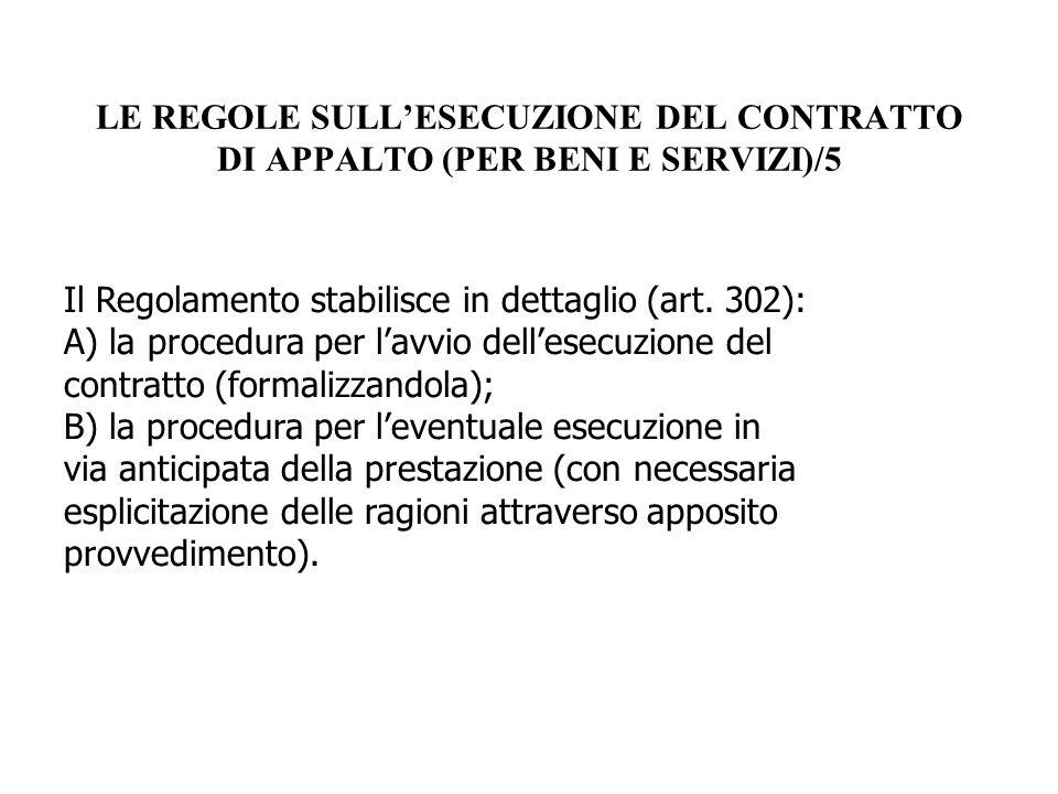 LE REGOLE SULL'ESECUZIONE DEL CONTRATTO DI APPALTO (PER BENI E SERVIZI)/5 Il Regolamento stabilisce in dettaglio (art. 302): A) la procedura per l'avv
