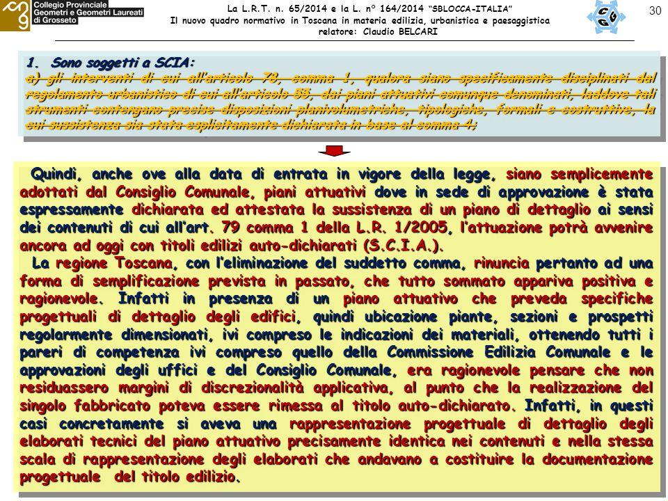 30 1.Sono soggetti a SCIA: a) gli interventi di cui all'articolo 78, comma 1, qualora siano specificamente disciplinati dal regolamento urbanistico di cui all'articolo 55, dai piani attuativi comunque denominati, laddove tali strumenti contengano precise disposizioni planivolumetriche, tipologiche, formali e costruttive, la cui sussistenza sia stata esplicitamente dichiarata in base al comma 4; 1.Sono soggetti a SCIA: a) gli interventi di cui all'articolo 78, comma 1, qualora siano specificamente disciplinati dal regolamento urbanistico di cui all'articolo 55, dai piani attuativi comunque denominati, laddove tali strumenti contengano precise disposizioni planivolumetriche, tipologiche, formali e costruttive, la cui sussistenza sia stata esplicitamente dichiarata in base al comma 4; Quindi, anche ove alla data di entrata in vigore della legge, siano semplicemente adottati dal Consiglio Comunale, piani attuativi dove in sede di approvazione è stata espressamente dichiarata ed attestata la sussistenza di un piano di dettaglio ai sensi dei contenuti di cui all'art.