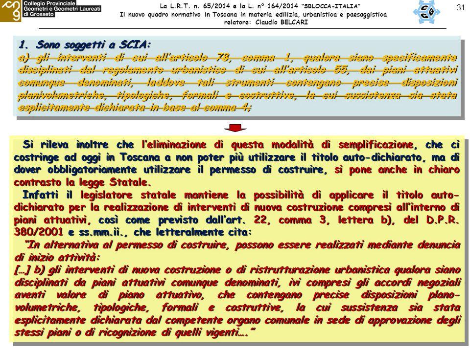 31 1.Sono soggetti a SCIA: a) gli interventi di cui all'articolo 78, comma 1, qualora siano specificamente disciplinati dal regolamento urbanistico di cui all'articolo 55, dai piani attuativi comunque denominati, laddove tali strumenti contengano precise disposizioni planivolumetriche, tipologiche, formali e costruttive, la cui sussistenza sia stata esplicitamente dichiarata in base al comma 4; 1.Sono soggetti a SCIA: a) gli interventi di cui all'articolo 78, comma 1, qualora siano specificamente disciplinati dal regolamento urbanistico di cui all'articolo 55, dai piani attuativi comunque denominati, laddove tali strumenti contengano precise disposizioni planivolumetriche, tipologiche, formali e costruttive, la cui sussistenza sia stata esplicitamente dichiarata in base al comma 4; Si rileva inoltre che l'eliminazione di questa modalità di semplificazione, che ci costringe ad oggi in Toscana a non poter più utilizzare il titolo auto-dichiarato, ma di dover obbligatoriamente utilizzare il permesso di costruire, si pone anche in chiaro contrasto la legge Statale.