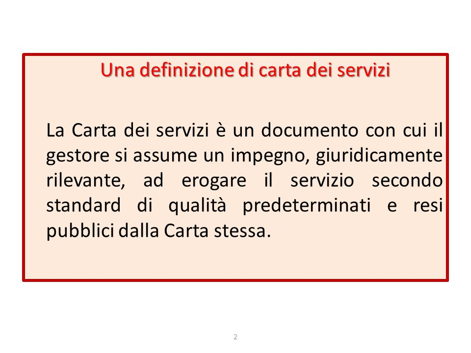 Una definizione di carta dei servizi La Carta dei servizi è un documento con cui il gestore si assume un impegno, giuridicamente rilevante, ad erogare