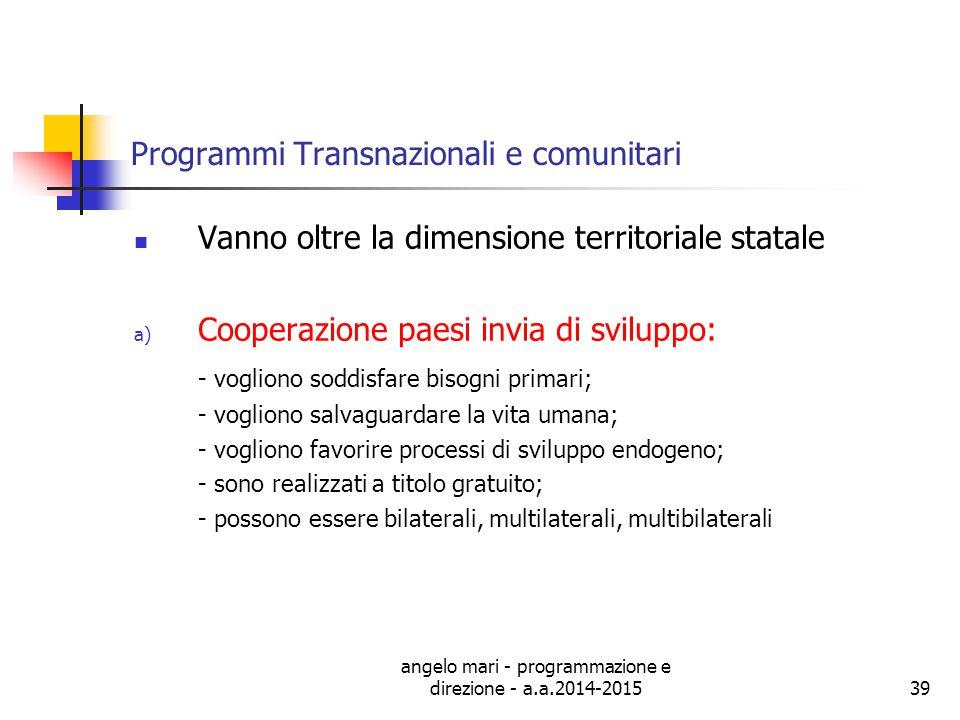 angelo mari - programmazione e direzione - a.a.2014-201539 Programmi Transnazionali e comunitari Vanno oltre la dimensione territoriale statale a) Coo
