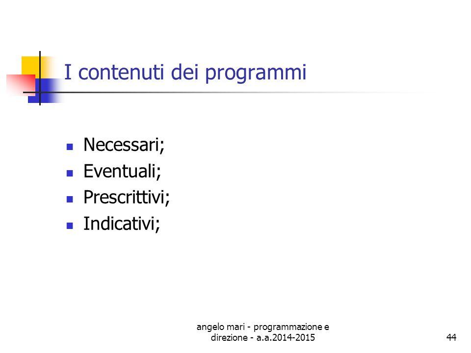 angelo mari - programmazione e direzione - a.a.2014-201544 I contenuti dei programmi Necessari; Eventuali; Prescrittivi; Indicativi;