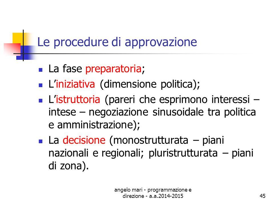 angelo mari - programmazione e direzione - a.a.2014-201545 Le procedure di approvazione La fase preparatoria; L'iniziativa (dimensione politica); L'is