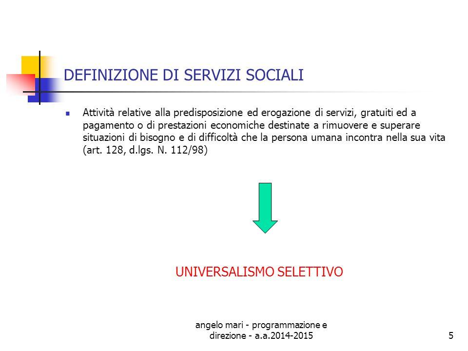 angelo mari - programmazione e direzione - a.a.2014-20155 DEFINIZIONE DI SERVIZI SOCIALI Attività relative alla predisposizione ed erogazione di servi