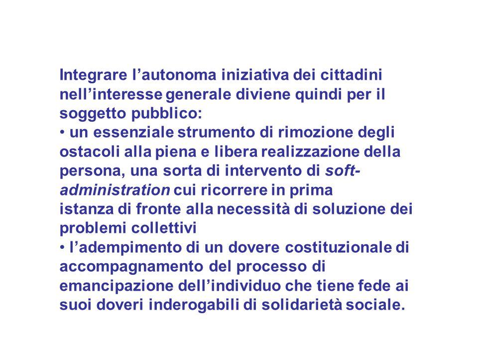 Integrare l'autonoma iniziativa dei cittadini nell'interesse generale diviene quindi per il soggetto pubblico: un essenziale strumento di rimozione de