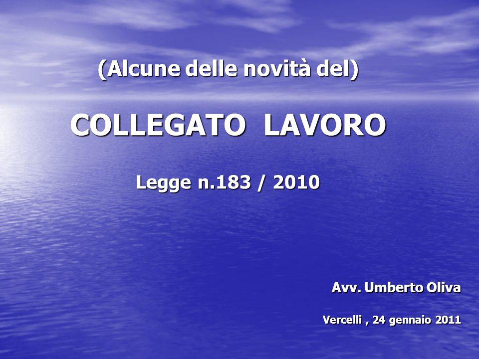 (Alcune delle novità del) COLLEGATO LAVORO Legge n.183 / 2010 Avv. Umberto Oliva Vercelli, 24 gennaio 2011