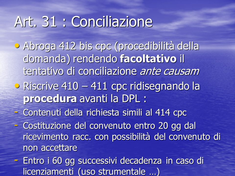 Art. 31 : Conciliazione Abroga 412 bis cpc (procedibilità della domanda) rendendo facoltativo il tentativo di conciliazione ante causam Abroga 412 bis