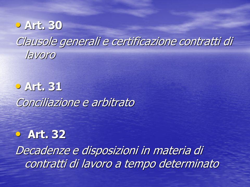 Art. 30 Art. 30 Clausole generali e certificazione contratti di lavoro Art. 31 Art. 31 Conciliazione e arbitrato Art. 32 Art. 32 Decadenze e disposizi