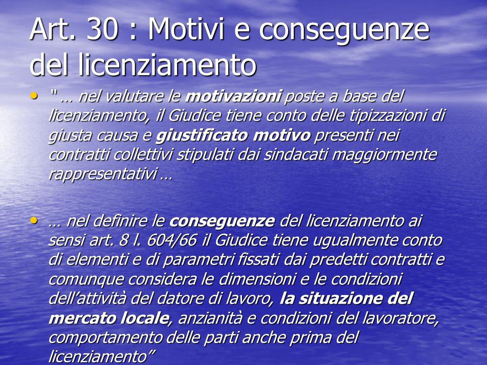 """Art. 30 : Motivi e conseguenze del licenziamento """" … nel valutare le motivazioni poste a base del licenziamento, il Giudice tiene conto delle tipizzaz"""