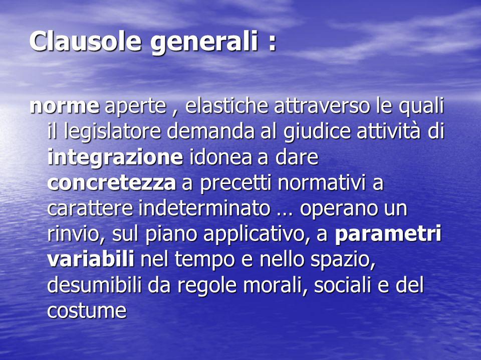 Clausole generali : norme aperte, elastiche attraverso le quali il legislatore demanda al giudice attività di integrazione idonea a dare concretezza a