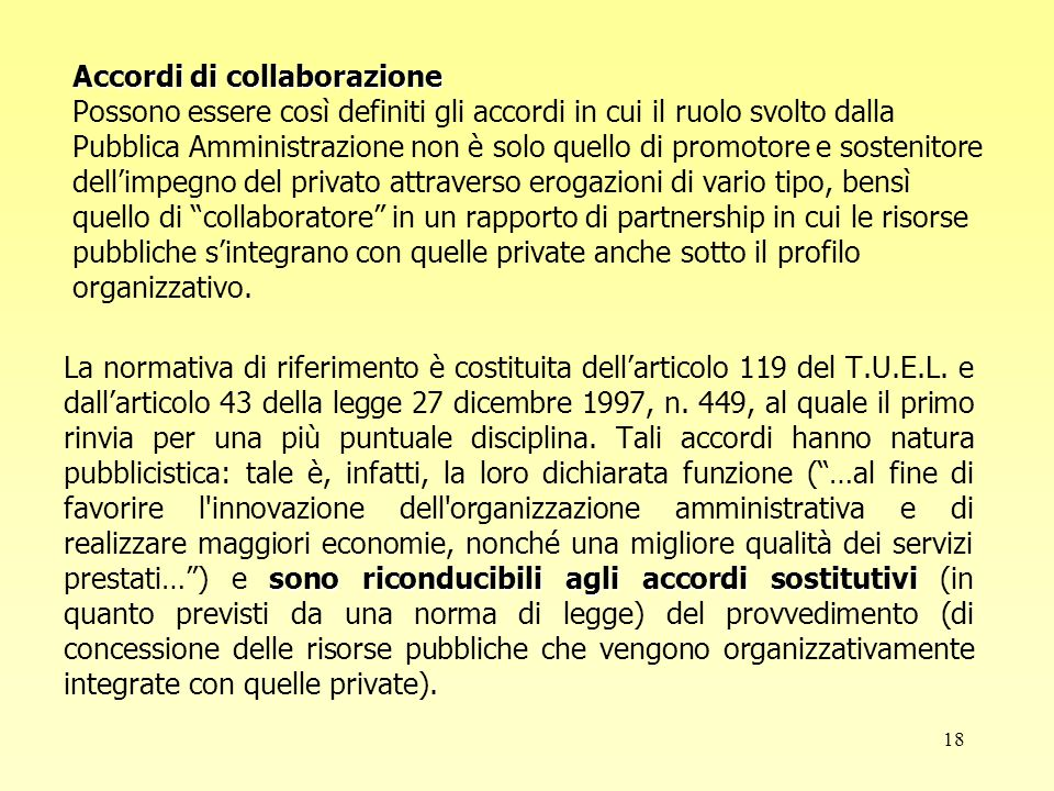 18 Accordi di collaborazione Accordi di collaborazione Possono essere così definiti gli accordi in cui il ruolo svolto dalla Pubblica Amministrazione non è solo quello di promotore e sostenitore dell'impegno del privato attraverso erogazioni di vario tipo, bensì quello di collaboratore in un rapporto di partnership in cui le risorse pubbliche s'integrano con quelle private anche sotto il profilo organizzativo.