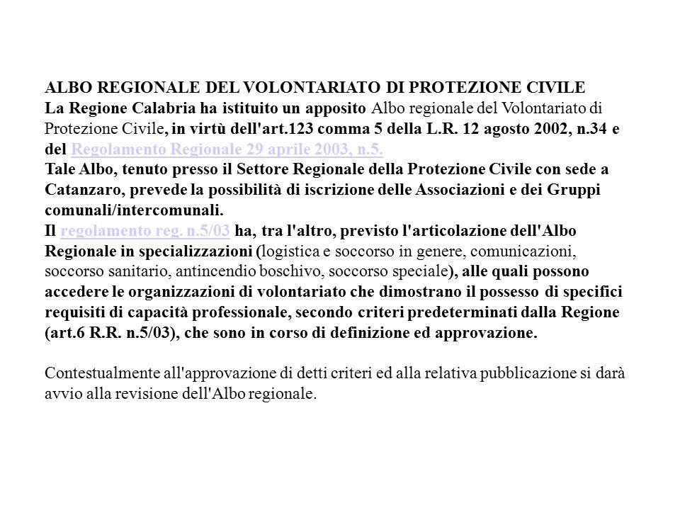 ALBO REGIONALE DEL VOLONTARIATO DI PROTEZIONE CIVILE La Regione Calabria ha istituito un apposito Albo regionale del Volontariato di Protezione Civile, in virtù dell art.123 comma 5 della L.R.