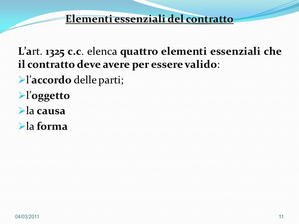 Elementi essenziali del contratto L'art. 1325 c.c. elenca quattro elementi essenziali che il contratto deve avere per essere valido:  l'accordo delle