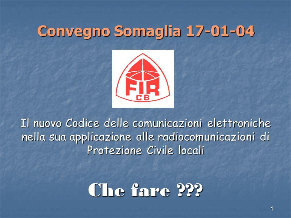 1 Convegno Somaglia 17-01-04 Convegno Somaglia 17-01-04 Il nuovo Codice delle comunicazioni elettroniche nella sua applicazione alle radiocomunicazioni di Protezione Civile locali Che fare ???