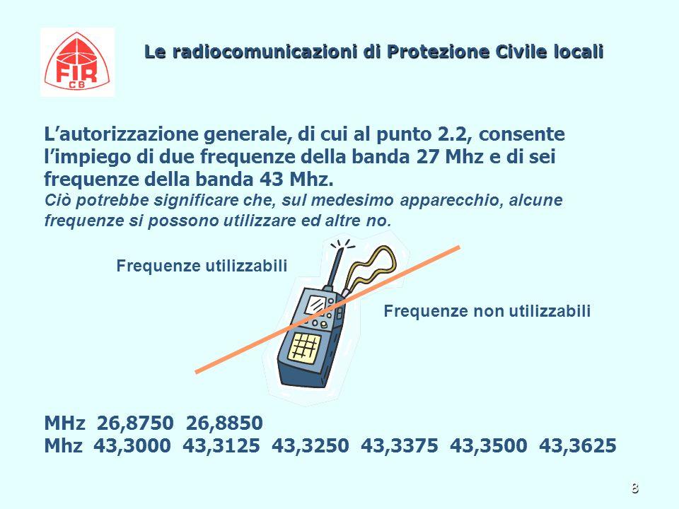 8 Le radiocomunicazioni di Protezione Civile locali Le radiocomunicazioni di Protezione Civile locali L'autorizzazione generale, di cui al punto 2.2, consente l'impiego di due frequenze della banda 27 Mhz e di sei frequenze della banda 43 Mhz.