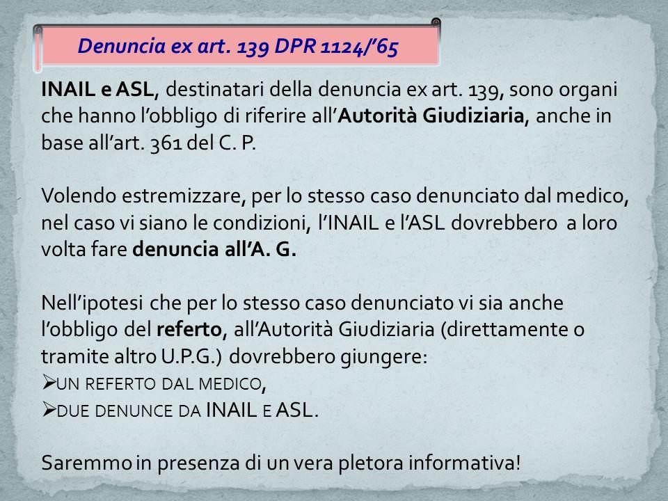 INAIL e ASL, destinatari della denuncia ex art. 139, sono organi che hanno l'obbligo di riferire all'Autorità Giudiziaria, anche in base all'art. 361