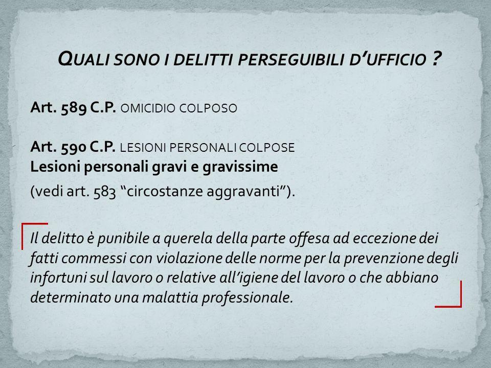 Q UALI SONO I DELITTI PERSEGUIBILI D ' UFFICIO ? Art. 589 C.P. OMICIDIO COLPOSO Art. 590 C.P. LESIONI PERSONALI COLPOSE Lesioni personali gravi e grav