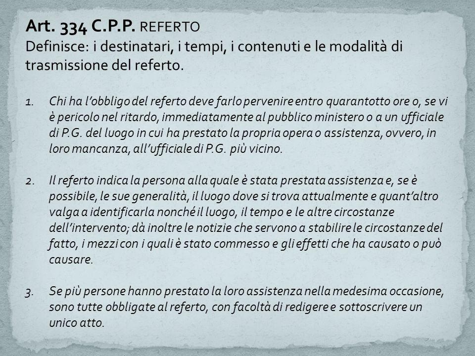 Art. 334 C.P.P. REFERTO Definisce: i destinatari, i tempi, i contenuti e le modalità di trasmissione del referto. 1.Chi ha l'obbligo del referto deve
