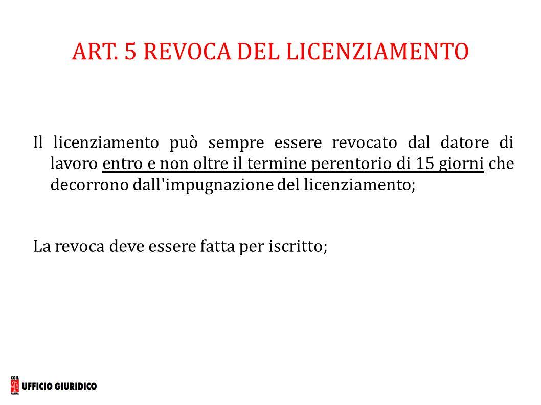 ART. 5 REVOCA DEL LICENZIAMENTO Il licenziamento può sempre essere revocato dal datore di lavoro entro e non oltre il termine perentorio di 15 giorni