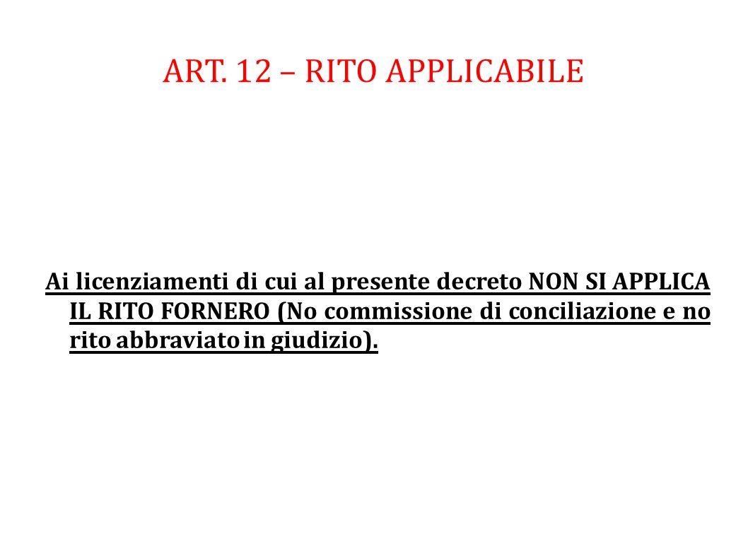 ART. 12 – RITO APPLICABILE Ai licenziamenti di cui al presente decreto NON SI APPLICA IL RITO FORNERO (No commissione di conciliazione e no rito abbra