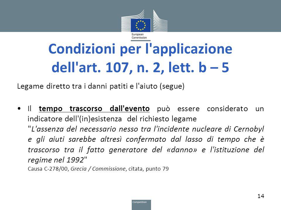 Condizioni per l'applicazione dell'art. 107, n. 2, lett. b – 5 Legame diretto tra i danni patiti e l'aiuto (segue) Il tempo trascorso dall'evento può