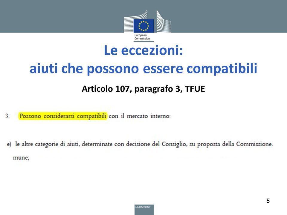 Le eccezioni: aiuti che possono essere compatibili Articolo 107, paragrafo 3, TFUE 5