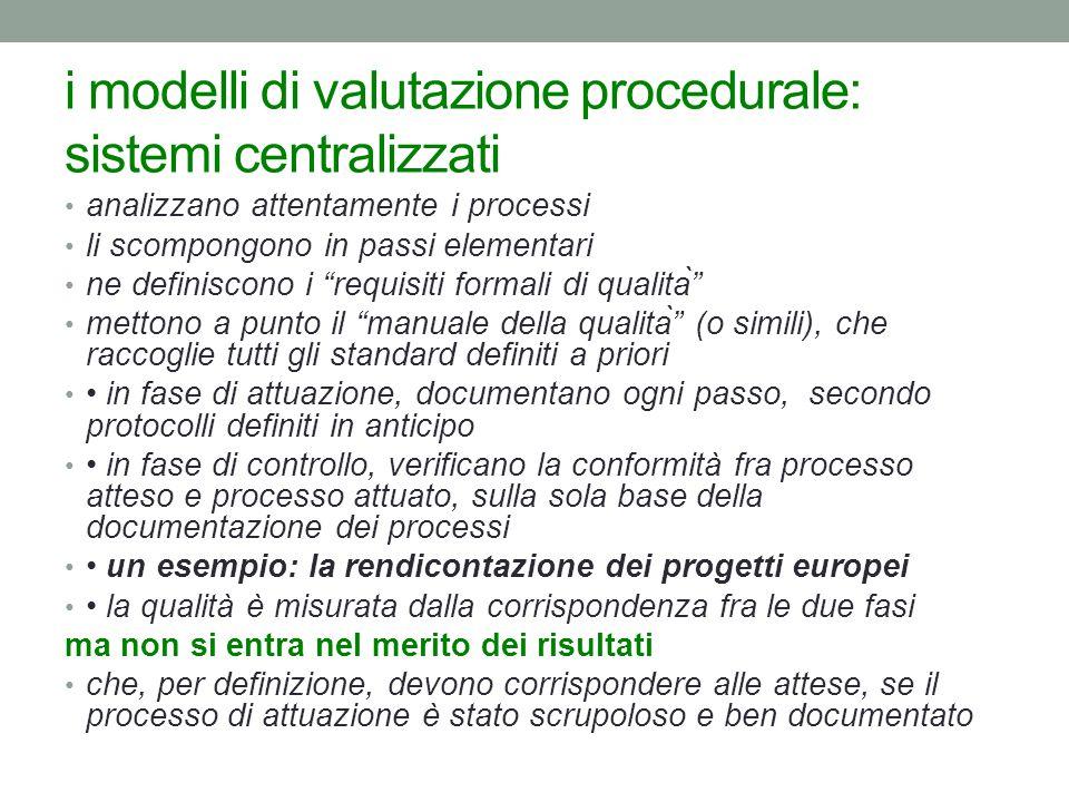 i modelli di valutazione procedurale: sistemi centralizzati analizzano attentamente i processi li scompongono in passi elementari ne definiscono i requisiti formali di qualità mettono a punto il manuale della qualità (o simili), che raccoglie tutti gli standard definiti a priori in fase di attuazione, documentano ogni passo, secondo protocolli definiti in anticipo in fase di controllo, verificano la conformità fra processo atteso e processo attuato, sulla sola base della documentazione dei processi un esempio: la rendicontazione dei progetti europei la qualità è misurata dalla corrispondenza fra le due fasi ma non si entra nel merito dei risultati che, per definizione, devono corrispondere alle attese, se il processo di attuazione è stato scrupoloso e ben documentato