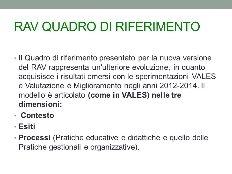 RAV QUADRO DI RIFERIMENTO Il Quadro di riferimento presentato per la nuova versione del RAV rappresenta un ulteriore evoluzione, in quanto acquisisce i risultati emersi con le sperimentazioni VALES e Valutazione e Miglioramento negli anni 2012-2014.