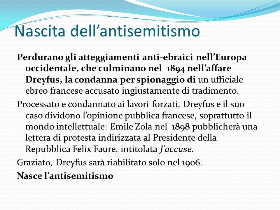 Nascita dell'antisemitismo Perdurano gli atteggiamenti anti-ebraici nell'Europa occidentale, che culminano nel 1894 nell'affare Dreyfus, la condanna p