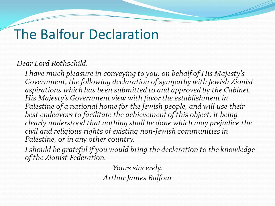 The Balfour Declaration Dear Lord Rothschild, I have much pleasure in conveying to you, on behalf of His Majesty's Government, the following declaration of sympathy with Jewish Zionist aspirations which has been submitted to and approved by the Cabinet.