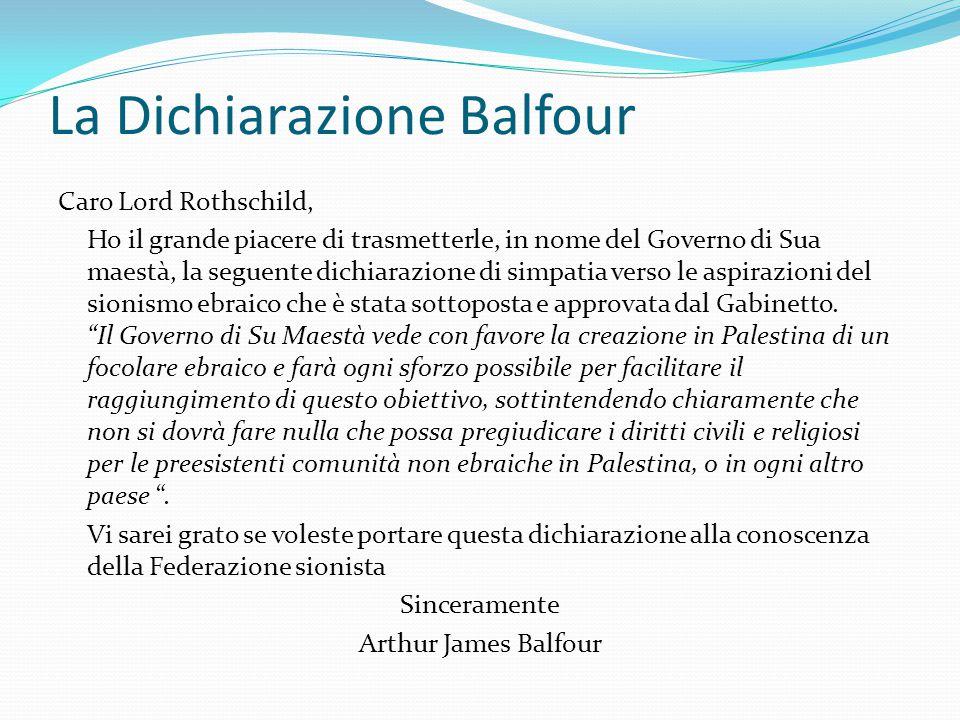 La Dichiarazione Balfour Caro Lord Rothschild, Ho il grande piacere di trasmetterle, in nome del Governo di Sua maestà, la seguente dichiarazione di s